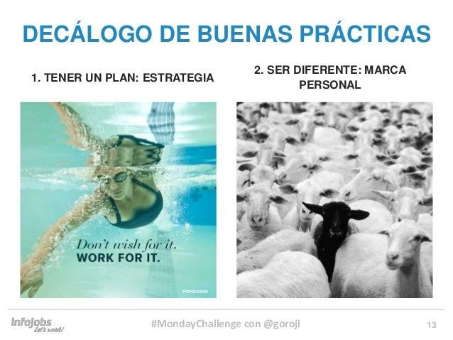 13 1. TENER UN PLAN: ESTRATEGIA 2. SER DIFERENTE: MARCA PERSONAL DECÁLOGO DE BUENAS PRÁCTICAS #MondayChallenge con @goroji