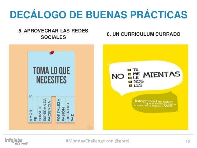 15 5. APROVECHAR LAS REDES SOCIALES 6. UN CURRICULUM CURRADO DECÁLOGO DE BUENAS PRÁCTICAS #MondayChallenge con @goroji