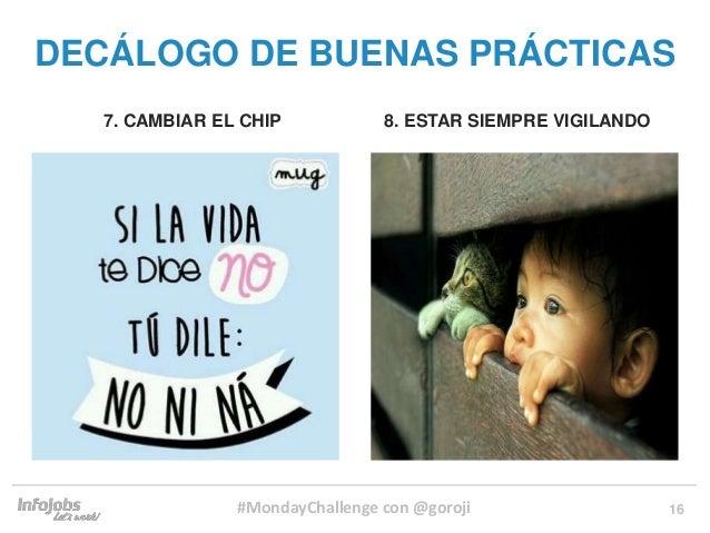 16 7. CAMBIAR EL CHIP 8. ESTAR SIEMPRE VIGILANDO DECÁLOGO DE BUENAS PRÁCTICAS #MondayChallenge con @goroji