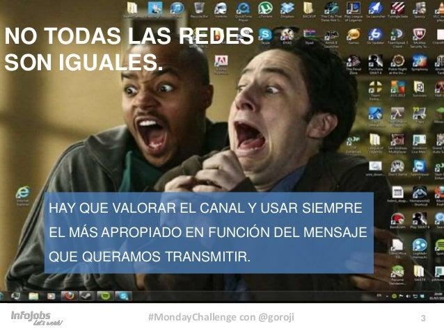 3#MondayChallenge con @goroji NO TODAS LAS REDES SON IGUALES. HAY QUE VALORAR EL CANAL Y USAR SIEMPRE EL MÁS APROPIADO EN ...
