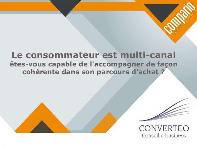 Le consommateur est multi-canal  êtes-vous capable de l'accompagner de façon cohérente dans son parcours d'achat ?