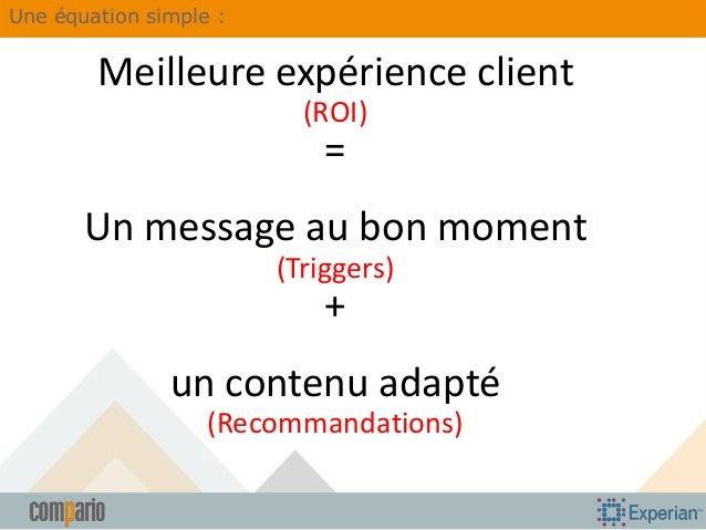Une équation simple :  Meilleure expérience client (ROI)  = Un message au bon moment (Triggers)  +  un contenu adapté (Rec...