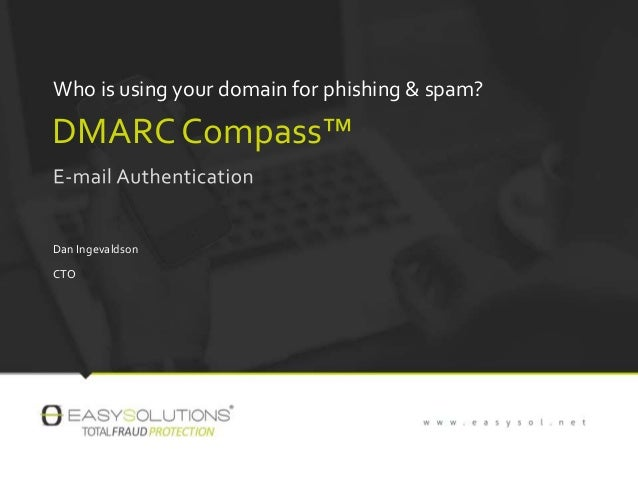 Who is using your domain for phishing & spam? DMARC Compass™ Dan Ingevaldson CTO