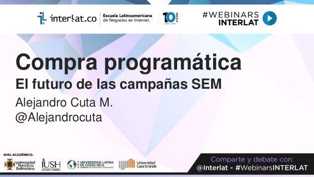 Compra programática El futuro de las campañas SEM Alejandro Cuta M. @Alejandrocuta