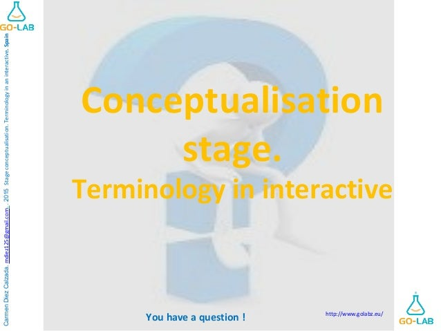 You have a question ! Conceptualisation stage. Terminology in interactive CarmenDiezCalzada.mdiez125@gmail.com..2015Stagec...