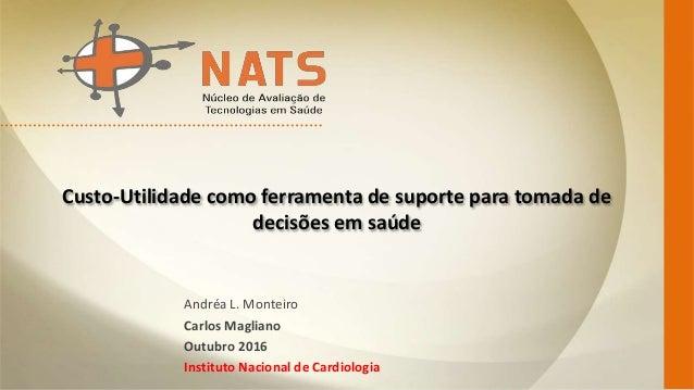 Custo-Utilidade como ferramenta de suporte para tomada de decisões em saúde Andréa L. Monteiro Carlos Magliano Outubro 201...