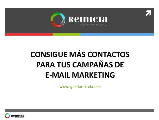   CONSIGUE MÁS CONTACTOS PARA TUS CAMPAÑAS DE E-MAIL MARKETING www.agenciareinicia.com