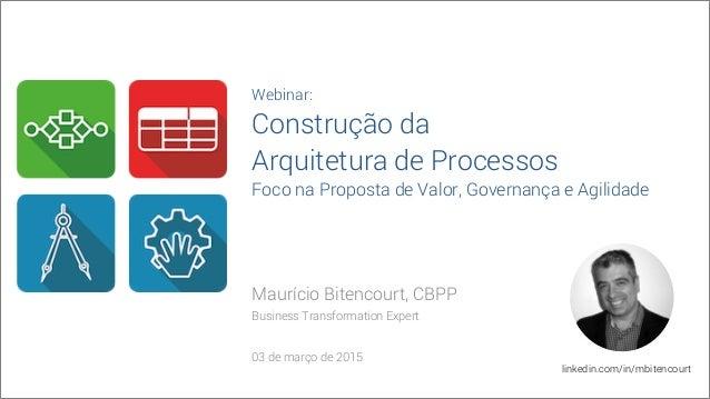 Maurício Bitencourt, CBPP Business Transformation Expert 03 de março de 2015 linkedin.com/in/mbitencourt Webinar: Construç...