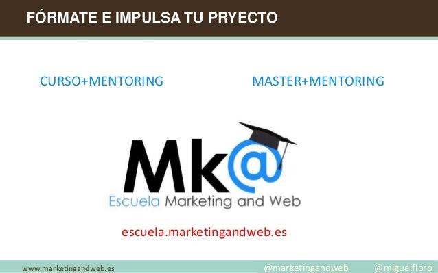 FÓRMATE E IMPULSA TU PRYECTO www.marketingandweb.es escuela.marketingandweb.es CURSO+MENTORING @marketingandweb @miguelflo...