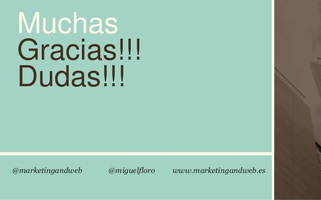 @marketingandweb @miguelfloro www.marketingandweb.es Muchas Gracias!!! Dudas!!!