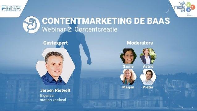 CONTENTMARKETING DE BAAS Webinar 2: Contentcreatie Moderators Sanne Astrid Marjan Pieter Jeroen Rietvelt Eigenaar station ...