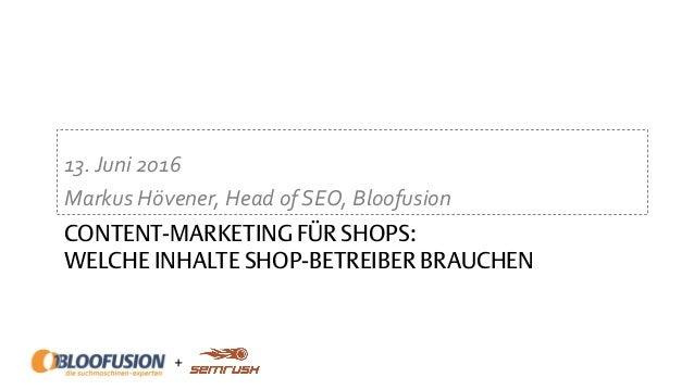 + CONTENT-MARKETING FÜR SHOPS: WELCHE INHALTE SHOP-BETREIBER BRAUCHEN 13.Juni 2016 Markus Hövener, Head of SEO, Bloofusion