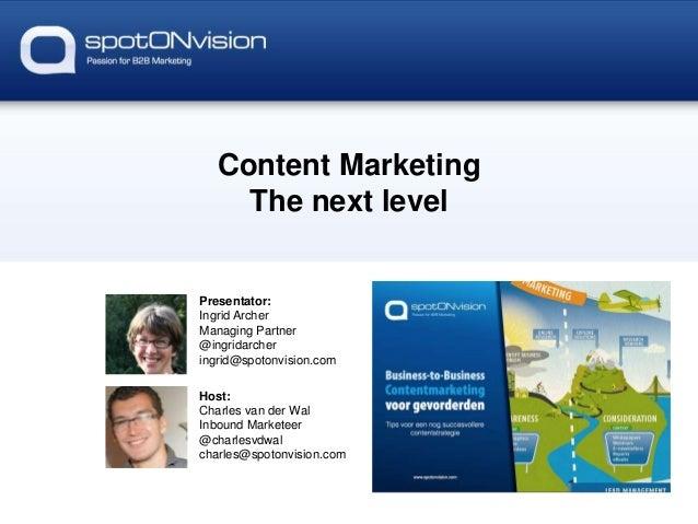 Content Marketing The next level  Presentator: Ingrid Archer Managing Partner @ingridarcher ingrid@spotonvision.com Host: ...