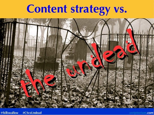 Content strategy vs. the undead the undead Flickr: micadew @billswallow #CSvsUndead