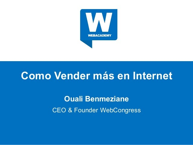 Como Vender más en Internet Ouali Benmeziane CEO & Founder WebCongress