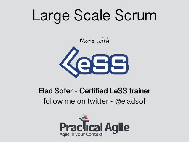 Elad Sofer - Certified LeSS trainer follow me on twitter - @eladsof Large Scale Scrum