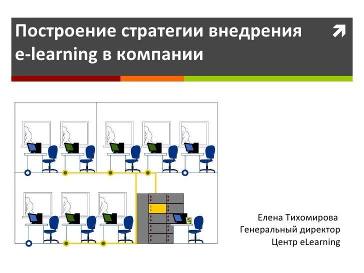 Построение стратегии внедрения  e-learning в компании Елена Тихомирова  Генеральный директор Центр  eLearning