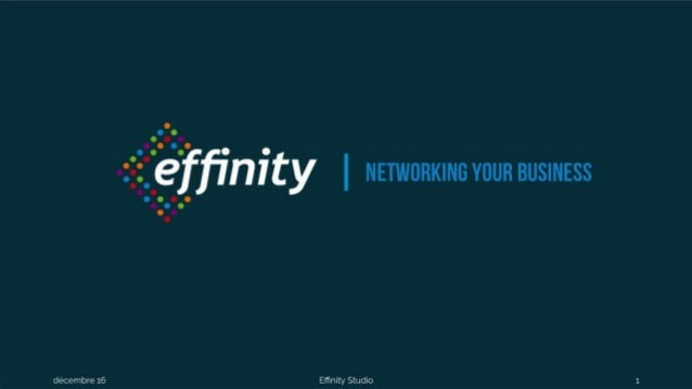 Networking your business 1 déc. 2016 Effinity Studio 1
