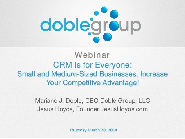 Webinar CRM Is for Everyone: Small and Medium-Sized Businesses, Increase Your Competitive Advantage! Mariano J. Doble, CEO...