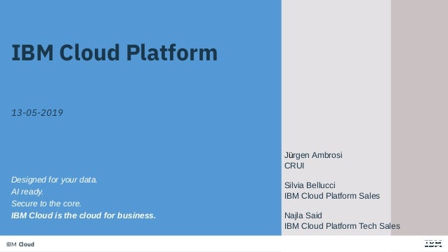 IBM CloudIBM Cloud IBM Cloud Platform 13-05-2019 Designed for your data. AI ready. Secure to the core. IBM Cloud is the cl...