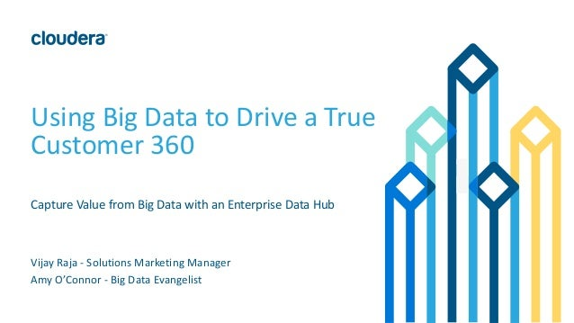 Using Big Data to Drive a True Customer 360 Capture Value from Big Data with an Enterprise Data Hub Vijay Raja - Solutions...