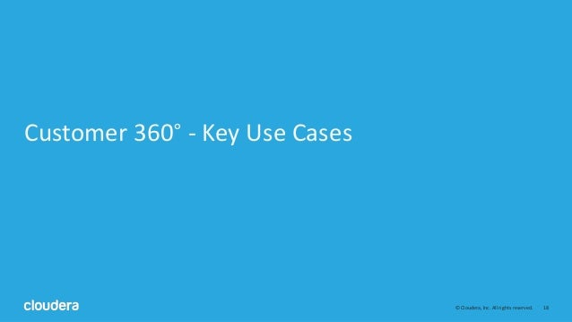 18© Cloudera, Inc. All rights reserved. Customer 360° - Key Use Cases