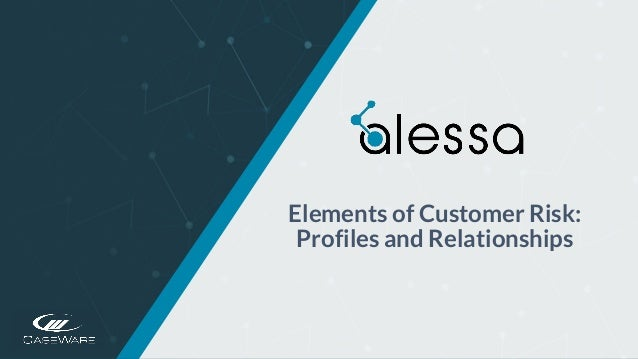 https://www.alessa.caseware.com/ Elements of Customer Risk: Profiles and Relationships