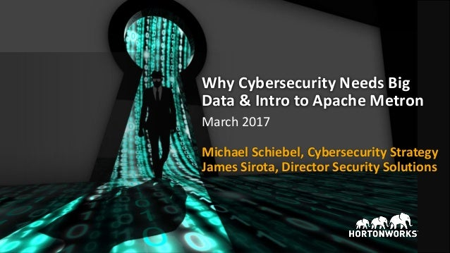 Why Cybersecurity Needs Big Data & Intro to Apache Metron James Sirota, Director Security Solutions March 2017 Michael Sch...