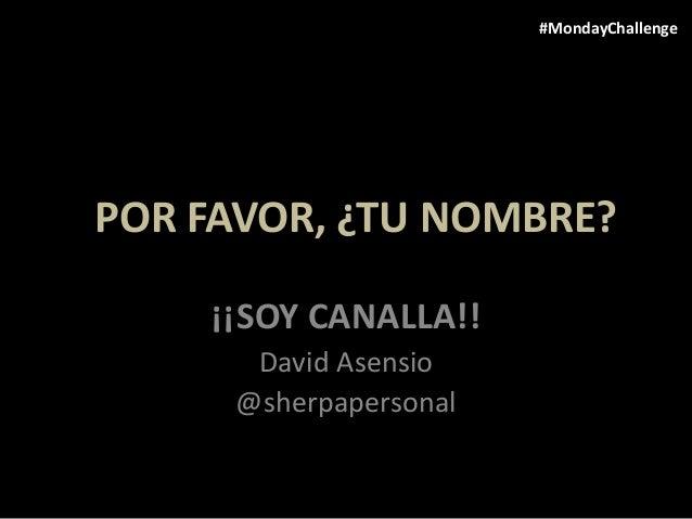 ¿POR FAVOR, ¿TU NOMBRE? ¡¡SOY CANALLA!! David Asensio @sherpapersonal #MondayChallenge