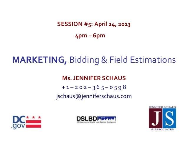 SESSION #5: April 24, 20134pm – 6pmMARKETING, Bidding & Field EstimationsMs. JENNIFER SCHAUS+ 1 – 2 0 2 – 3 6 5 – 0 5 9 8j...