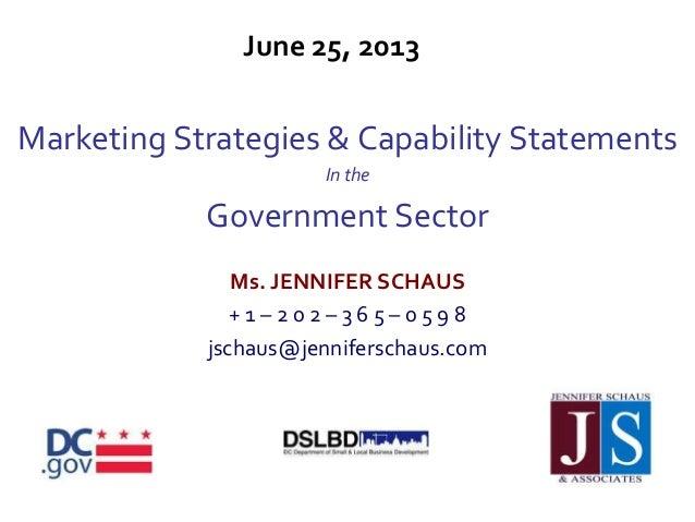 June 25, 2013Marketing Strategies & Capability StatementsIn theGovernment SectorMs. JENNIFER SCHAUS+ 1 – 2 0 2 – 3 6 5 – 0...