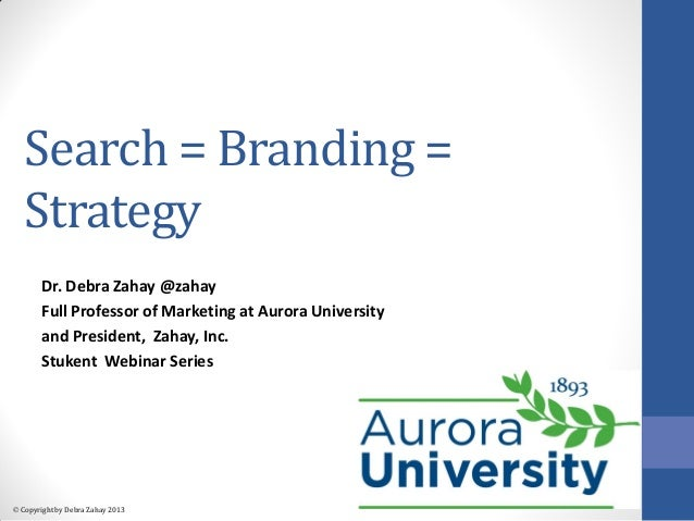  Copyright by Debra Zahay 2013 Search = Branding = Strategy Dr. Debra Zahay @zahay Full Professor of Marketing at Aurora ...