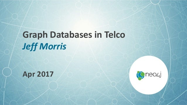 GraphDatabasesinTelco JeffMorris Apr2017