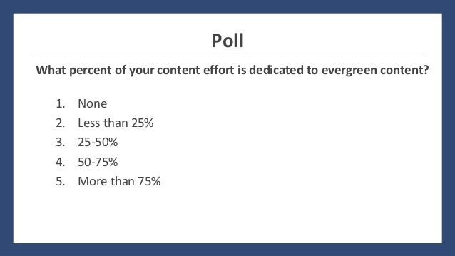 Poll What percent of your content effort is dedicated to evergreen content? 1. None 2. Less than 25% 3. 25-50% 4. 50-75% 5...
