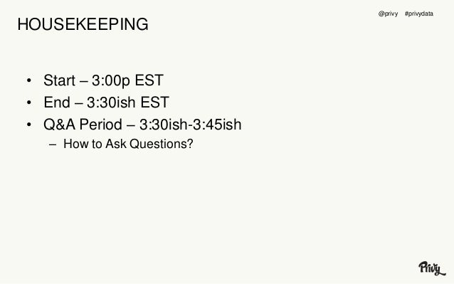 HOUSEKEEPING  • Start – 3:00p EST  • End – 3:30ish EST  • Q&A Period – 3:30ish-3:45ish  – How to Ask Questions?  @privy #p...