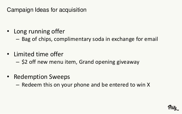 Campaign Ideas for acquisition  • Long running offer  – Bag of chips, complimentary soda in exchange for email  • Limited ...