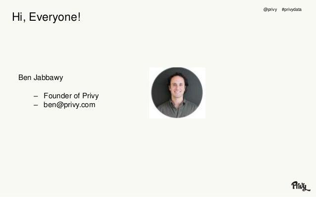 Hi, Everyone!  Ben Jabbawy  – Founder of Privy  – ben@privy.com  @privy #privydata