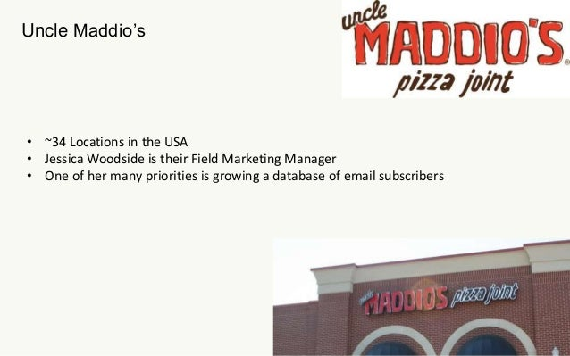 Uncle Maddio's  • ~34 Locations in the USA  • Jessica Woodside is their Field Marketing Manager  • One of her many priorit...