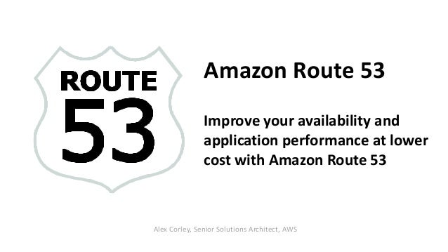 Amazon Route 53 Improve your availability and application performance at lower cost with Amazon Route 53 Alex Corley, Seni...