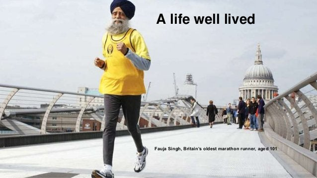 A life well lived A life well lived Fauja Singh, Britain's oldest marathon runner, aged 101
