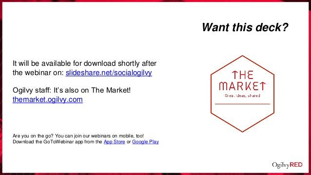 Want this deck? It will be available for download shortly after the webinar on: slideshare.net/socialogilvy Ogilvy staff: ...