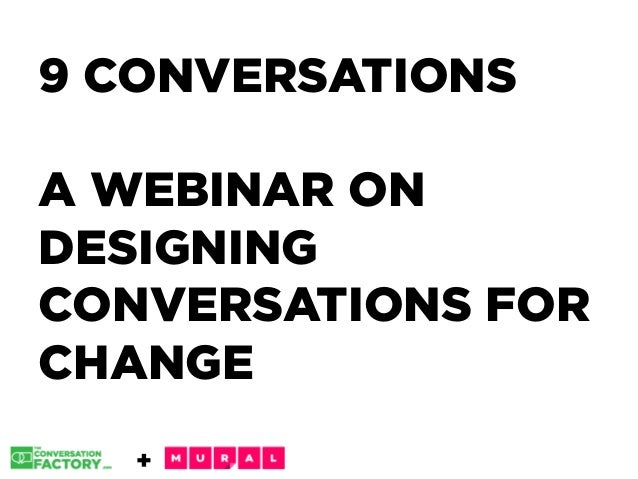 + 9 CONVERSATIONS A WEBINAR ON DESIGNING CONVERSATIONS FOR CHANGE