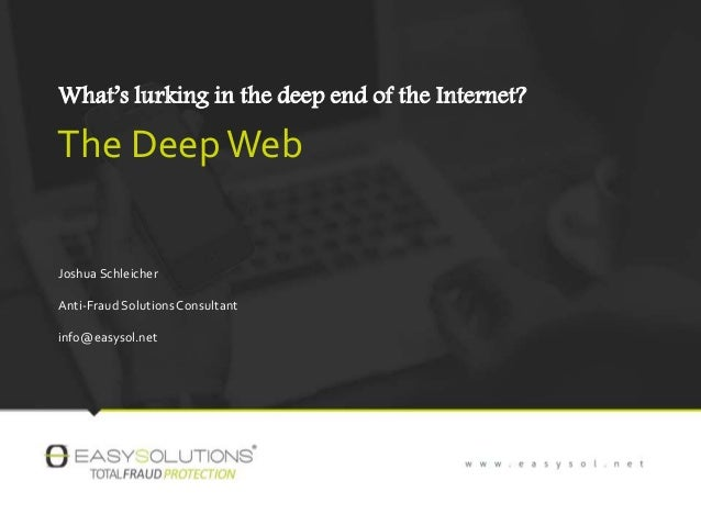 What's lurking in the deep end of the Internet? The DeepWeb Joshua Schleicher Anti-Fraud SolutionsConsultant info@easysol....