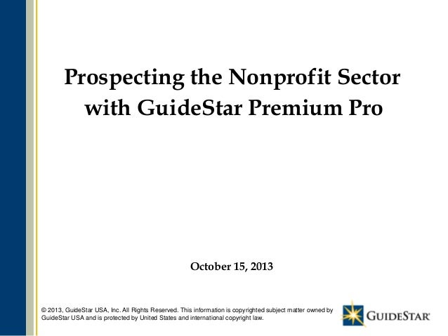 Prospecting the Nonprofit Sector with GuideStar Premium Pro  October 15, 2013  © 2013, GuideStar USA, Inc. All Rights Rese...