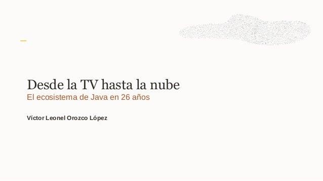 Desde la TV hasta la nube El ecosistema de Java en 26 años Víctor Leonel Orozco López