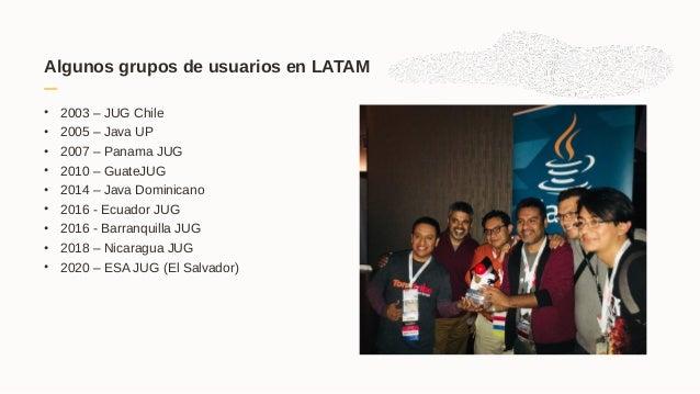 Algunos grupos de usuarios en LATAM • 2003 – JUG Chile • 2005 – Java UP • 2007 – Panama JUG • 2010 – GuateJUG • 2014 – Jav...