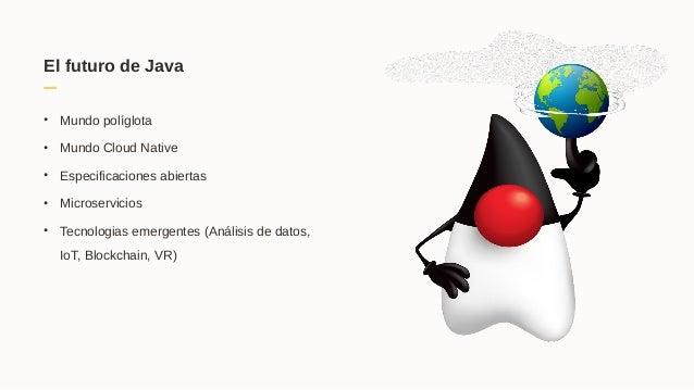 El futuro de Java • Mundo políglota • Mundo Cloud Native • Especificaciones abiertas • Microservicios • Tecnologias emerge...