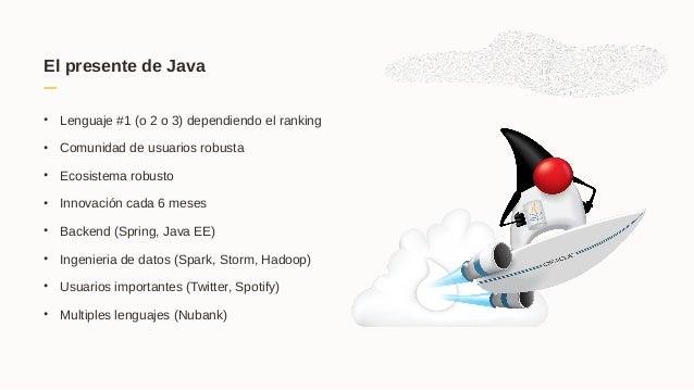 El presente de Java • Lenguaje #1 (o 2 o 3) dependiendo el ranking • Comunidad de usuarios robusta • Ecosistema robusto • ...