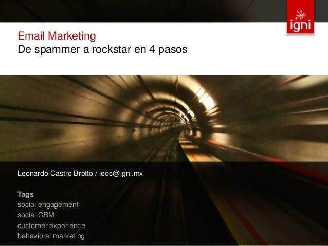 Email Marketing De spammer a rockstar en 4 pasos Leonardo Castro Brotto / leoc@igni.mx  Tags  social engagement  social CR...