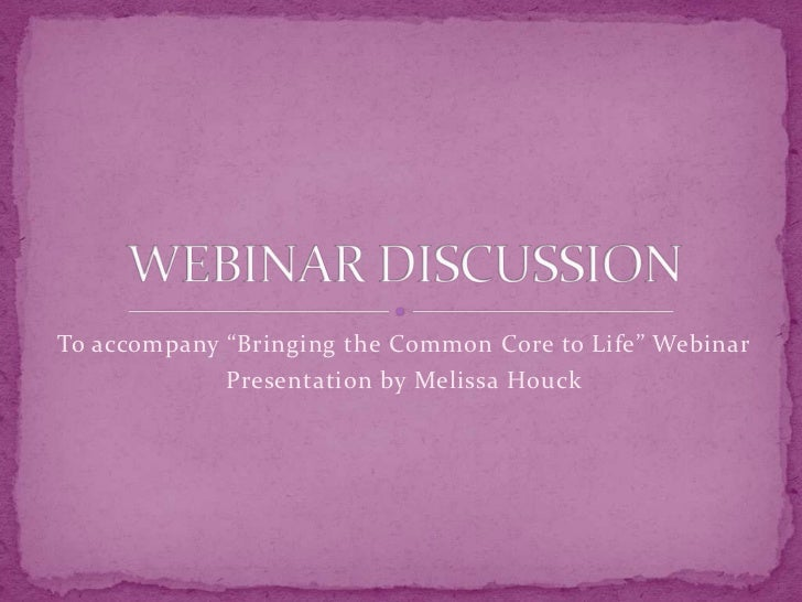 """To accompany """"Bringing the Common Core to Life"""" Webinar<br />Presentation by Melissa Houck<br />WEBINAR DISCUSSION<br />"""